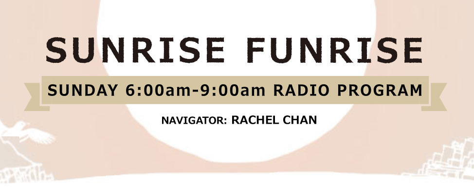 SUNRISE FUNRISE SUNDAY 6:00am-9:00am RADIO PROGRAM NAVIGATOR レイチェル・チャン